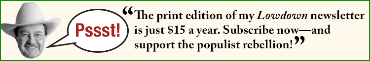 Psst! The print edition of my Lowdown newsletter is just $15 a year. Subscribe now-- and support the populist rebellion!